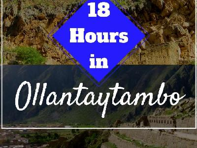 18 Hours in Ollantaytambo